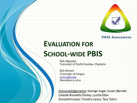 E VALUATION FOR S CHOOL - WIDE PBIS Bob Algozzine University of North Carolina: Charlotte Rob Horner University of Oregon www.pbis.org December 9, 2011.