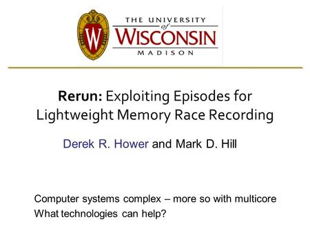 Rerun: Exploiting Episodes for Lightweight Memory Race Recording Derek R. Hower and Mark D. Hill Computer systems complex – more so with multicore What.