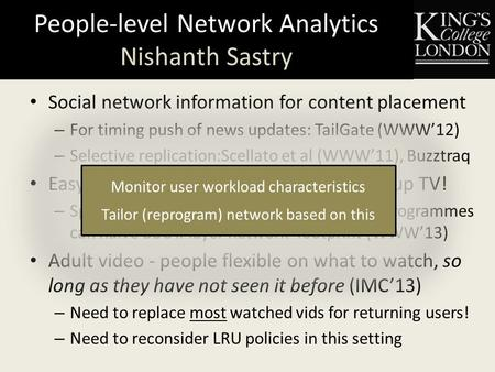 People-level Network Analytics Nishanth Sastry Social network information for content placement – For timing push of news updates: TailGate (WWW'12) –
