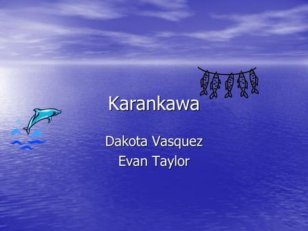 Karankawa Dakota Vasquez Evan Taylor. location The Karankawa indians lived in West Texas. The Karankawa indians lived in West Texas. They lived on the.