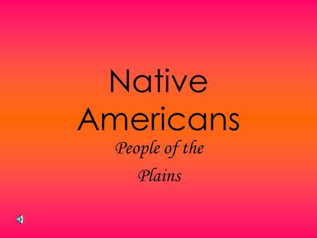 Native Americans People of the Plains Plains Culture Lived on Great Plains Follow Buffalo Religious Ceremonies Importance of Family Use of Tepee War.