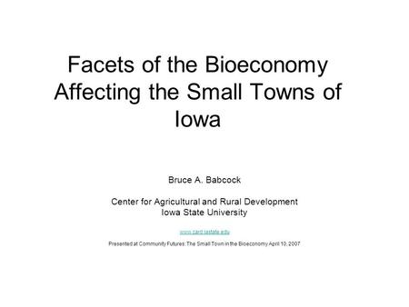 Facets of the Bioeconomy Affecting the Small Towns of Iowa Bruce A. Babcock Center for Agricultural and Rural Development Iowa State University www.card.iastate.edu.