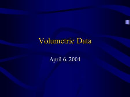 Volumetric Data April 6, 2004. Visible Human Creation of complete, anatomically detailed, three-dimensional representations of the normal male and female.