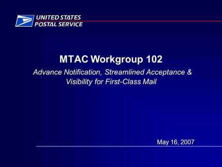 MTAC Workgroup 102 Advance Notification, Streamlined Acceptance & Visibility for First-Class Mail May 16, 2007.