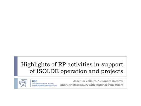 Highlights of RP activities in support of ISOLDE operation and projects Joachim Vollaire, Alexandre Dorsival and Christelle Saury with material from others.