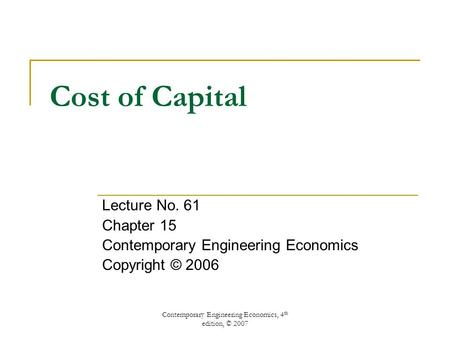 Contemporary Engineering Economics, 4 th edition, © 2007 Cost of Capital Lecture No. 61 Chapter 15 Contemporary Engineering Economics Copyright © 2006.