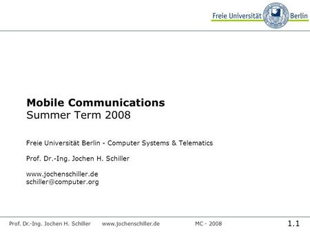 1.1 Prof. Dr.-Ing. Jochen H. Schillerwww.jochenschiller.deMC - 2008 Mobile Communications Summer Term 2008 Freie Universität Berlin - Computer Systems.
