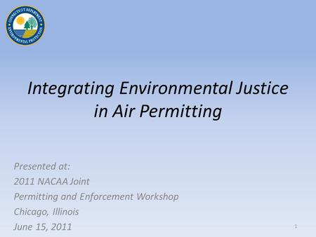 Integrating Environmental Justice in Air Permitting Presented at: 2011 NACAA Joint Permitting and Enforcement Workshop Chicago, Illinois June 15, 2011.