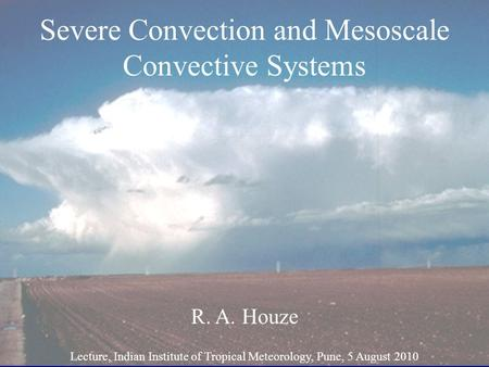 Severe Convection and Mesoscale Convective Systems R. A. Houze Lecture, Indian Institute of Tropical Meteorology, Pune, 5 August 2010.