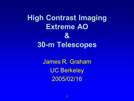 1 High Contrast Imaging Extreme AO & 30-m Telescopes James R. Graham UC Berkeley 2005/02/16.