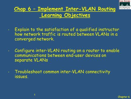Chapter 6 1 Chap 6 – Implement Inter-VLAN Routing Learning Objectives Explain to the satisfaction of a qualified instructor how network traffic is routed.