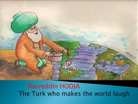 Nasreddin HODJA The Turk who makes the world laugh.