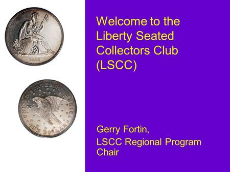 Welcome to the Liberty Seated Collectors Club (LSCC) Gerry Fortin, LSCC Regional Program Chair.