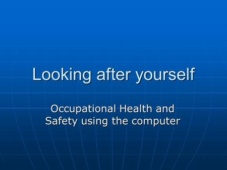Looking after yourself Occupational Health and Safety using the computer.