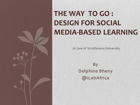 By Delphine THE WAY TO GO : DESIGN FOR SOCIAL MEDIA-BASED LEARNING A Case of Strathmore University.