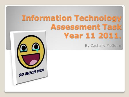 Information Technology Assessment Task Year 11 2011. By Zachary McGuire.