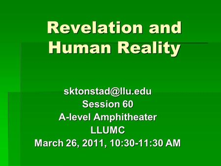 Revelation and Human Reality Session 60 A-level Amphitheater LLUMC March 26, 2011, 10:30-11:30 AM.