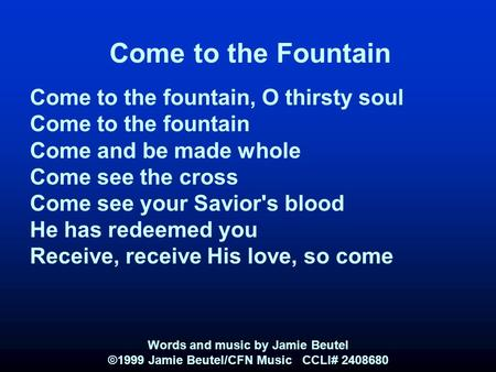 Come to the Fountain Come to the fountain, O thirsty soul Come to the fountain Come and be made whole Come see the cross Come see your Savior's blood He.