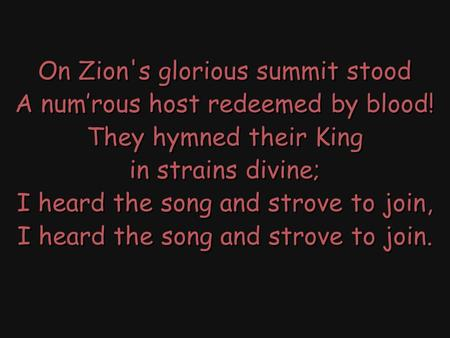 On Zion's glorious summit stood A num'rous host redeemed by blood! They hymned their King in strains divine; I heard the song and strove to join, I heard.
