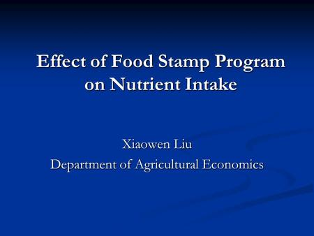 Effect of Food Stamp Program on Nutrient Intake Xiaowen Liu Department of Agricultural Economics.