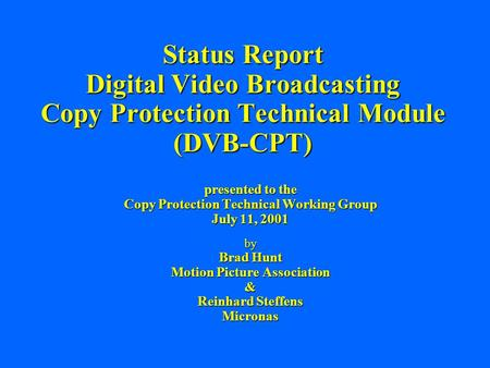 Status Report Digital Video Broadcasting Copy Protection Technical Module (DVB-CPT) presented to the Copy Protection Technical Working Group July 11, 2001.