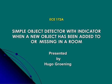 ECE 172A SIMPLE OBJECT DETECTOR WITH INDICATOR WHEN A NEW OBJECT HAS BEEN ADDED TO OR MISSING IN A ROOM Presented by by Hugo Groening.