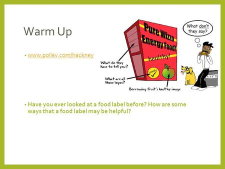 Warm Up www.pollev.com/hackney Have you ever looked at a food label before? How are some ways that a food label may be helpful?