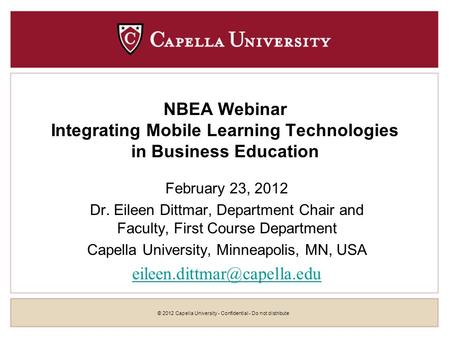 © 2012 Capella University - Confidential - Do not distribute NBEA Webinar Integrating <strong>Mobile</strong> Learning Technologies in Business Education February 23, 2012.