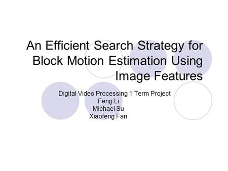 An Efficient Search Strategy for Block Motion Estimation Using Image Features Digital Video Processing 1 Term Project Feng Li Michael Su Xiaofeng Fan.