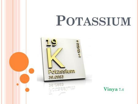 P OTASSIUM Vinya 7.4. P OTASSIUM D ESCRIPTION Potassium is a: Light – soft Silvery white color It reacts violently in water.