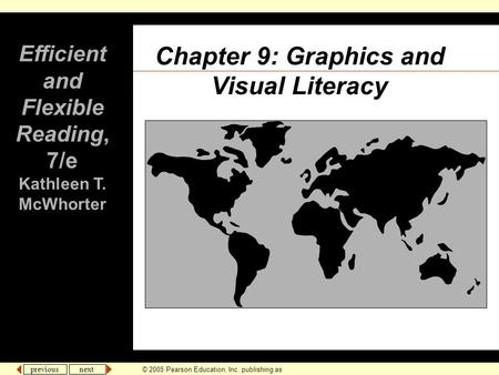 Previous next © 2005 Pearson Education, Inc. publishing as Longman Publishers. Chapter 9: Graphics and Visual Literacy Efficient and Flexible Reading,