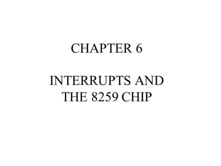 CHAPTER 6 INTERRUPTS AND THE 8259 CHIP. What happens on interrupt? Micro automatically saves (on stack) the FR (flag register), IP (instruction pointer),