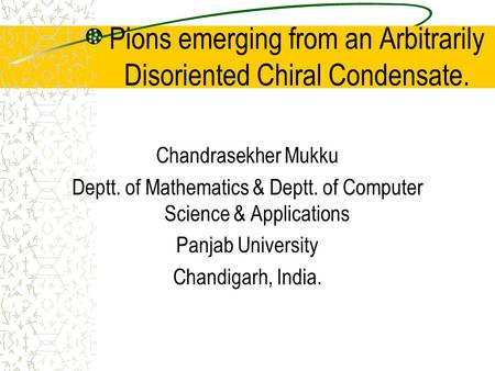 Pions emerging from an Arbitrarily Disoriented Chiral Condensate. Chandrasekher Mukku Deptt. of Mathematics & Deptt. of Computer Science & Applications.