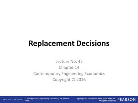 Contemporary Engineering Economics, 6 th edition Park Copyright © 2016 by Pearson Education, Inc. All Rights Reserved Replacement Decisions Lecture No.