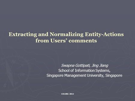COLING 2012 Extracting and Normalizing Entity-Actions from Users' comments Swapna Gottipati, Jing Jiang School of Information Systems, Singapore Management.