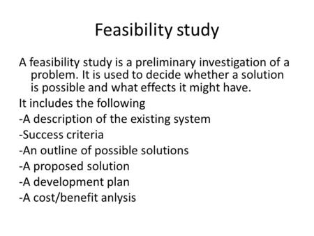 Feasibility study A feasibility study is a preliminary investigation of a problem. It is used to decide whether a solution is possible and what effects.
