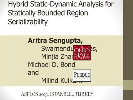 Aritra Sengupta, Swarnendu Biswas, Minjia Zhang, Michael D. Bond and Milind Kulkarni ASPLOS 2015, ISTANBUL, TURKEY Hybrid Static-Dynamic Analysis for Statically.