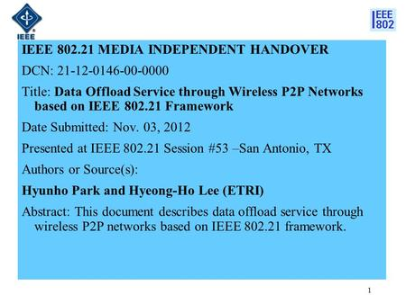 IEEE 802.21 MEDIA INDEPENDENT HANDOVER DCN: 21-12-0146-00-0000 Title: Data Offload Service through Wireless P2P Networks based on IEEE 802.21 Framework.