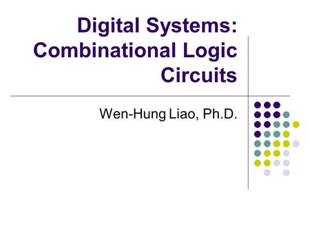 Digital Systems: Combinational Logic Circuits Wen-Hung Liao, Ph.D.