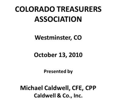 COLORADO TREASURERS ASSOCIATION Westminster, CO October 13, 2010 Presented by Michael Caldwell, CFE, CPP Caldwell & Co., Inc.