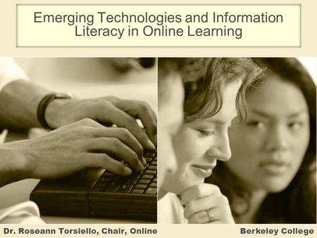 Emerging Technologies and Information Literacy in Online Learning Dr. Roseann Torsiello, Chair, Online Berkeley College.