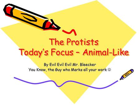 The Protists Today's Focus – Animal-Like By Evil Evil Evil Mr. Bleecker You Know, the Guy who Marks all your work You Know, the Guy who Marks all your.
