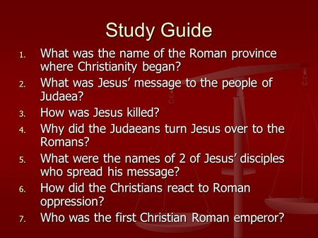 Study Guide 1. What was the name of the Roman province where Christianity began? 2. What was Jesus' message to the people of Judaea? 3. How was Jesus killed?