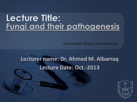 Lecturer name: Dr. Ahmed M. Albarraq Lecture Date: Oct.-2013 Lecture Title: Fungi and their pathogenesis (Foundation Block, Microbiology)