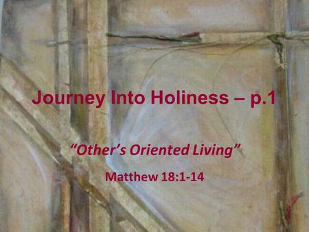 "Journey Into Holiness – p.1 ""Other's Oriented Living"" Matthew 18:1-14."