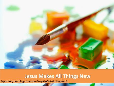 Jesus Makes All Things New Expository teachings from the Gospel of Mark, Chapter 2.