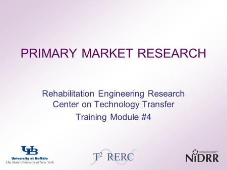 PRIMARY MARKET RESEARCH Rehabilitation Engineering Research Center on Technology Transfer Training Module #4.