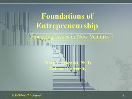 © 2005 Mark T. Schenkel1 Mark T. Schenkel, Ph. D. Belmont University Financing Issues in New Ventures Foundations of Entrepreneurship.