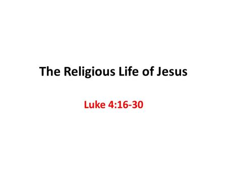 The Religious Life of Jesus Luke 4:16-30. Jesus is our Example 1 Peter 2:21 To this you were called, because Christ suffered for you, leaving you an example,