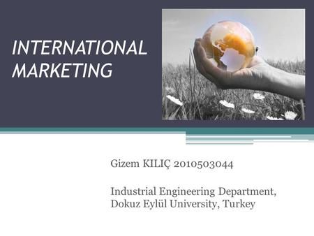 INTERNATIONAL MARKETING Gizem KILIÇ 2010503044 Industrial Engineering Department, Dokuz Eylül University, Turkey.